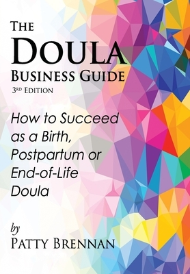 The Doula Business Guide, 3rd Edition: How to Succeed as a Birth, Postpartum or End-of-Life Doula